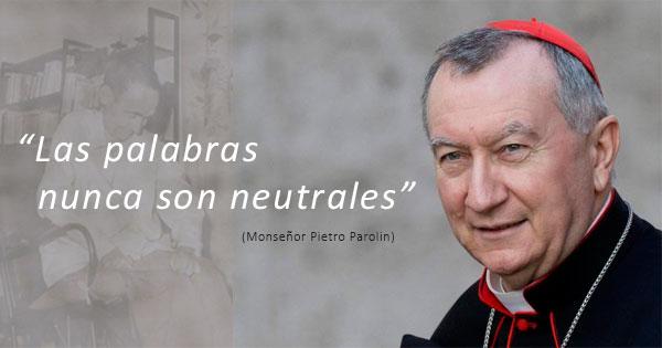 Las palabras nunca son neutrales (Cardenal Pietro Parolin)